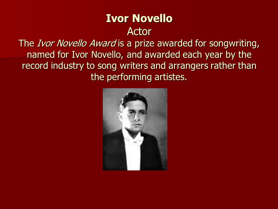 Ivor Novello Actor The Ivor Novello Award is a prize awarded for songwriting, named for Ivor Novello, and awarded each year by the record industry to song writers and arrangers rather than the performing artistes.