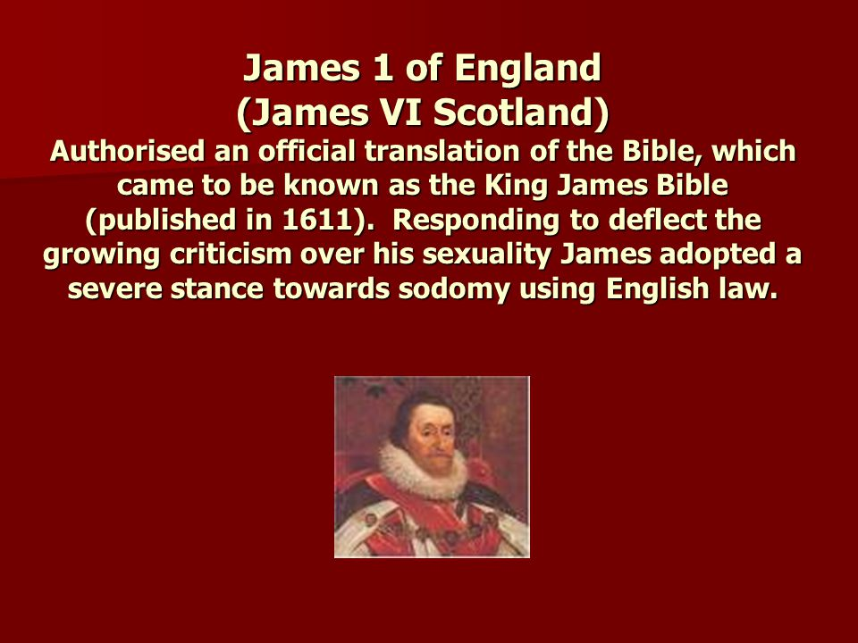 James 1 of England (James VI Scotland) Authorised an official translation of the Bible, which came to be known as the King James Bible (published in 1611).