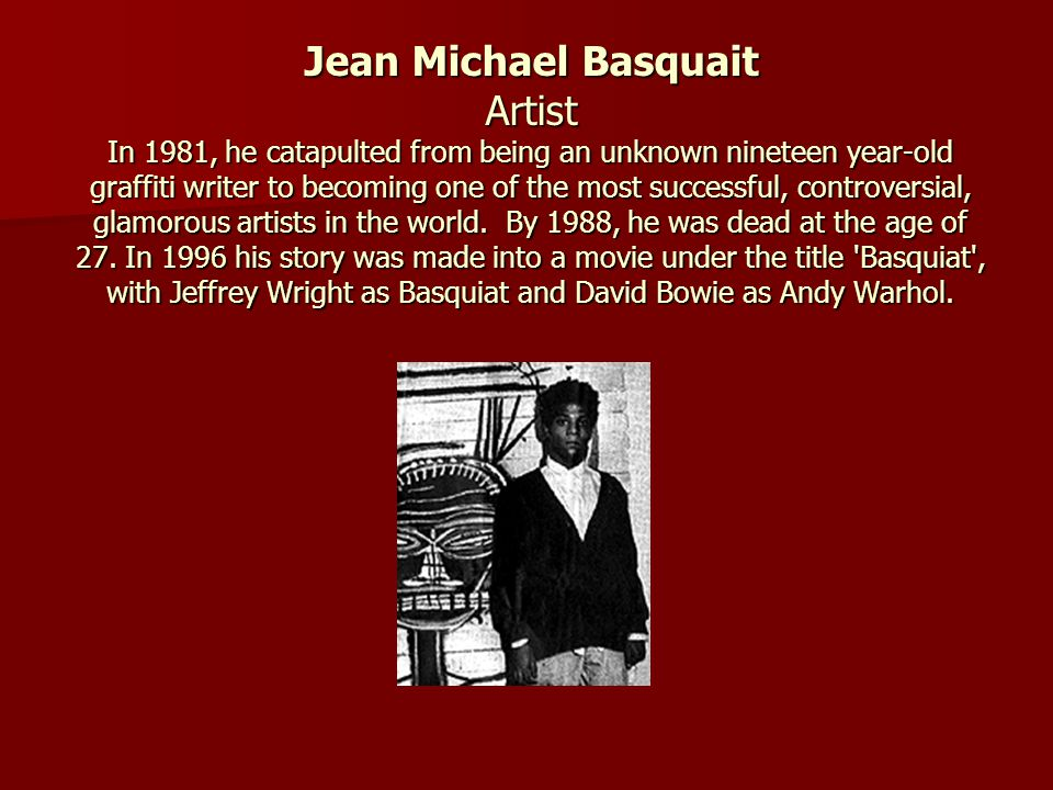 Jean Michael Basquait Artist In 1981, he catapulted from being an unknown nineteen year-old graffiti writer to becoming one of the most successful, controversial, glamorous artists in the world.