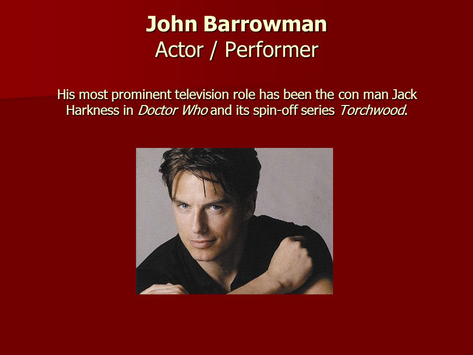 John Barrowman Actor / Performer His most prominent television role has been the con man Jack Harkness in Doctor Who and its spin-off series Torchwood.
