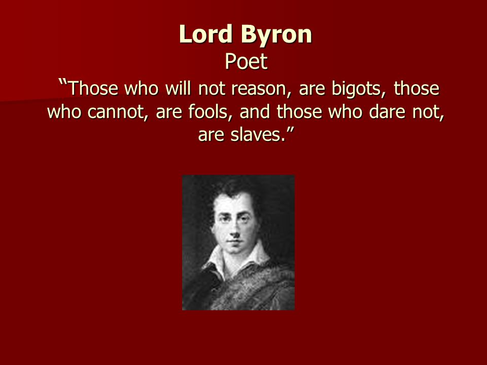 Lord Byron Poet Those who will not reason, are bigots, those who cannot, are fools, and those who dare not, are slaves.