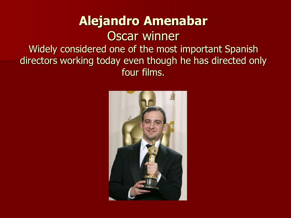 Alejandro Amenabar Oscar winner Widely considered one of the most important Spanish directors working today even though he has directed only four films.