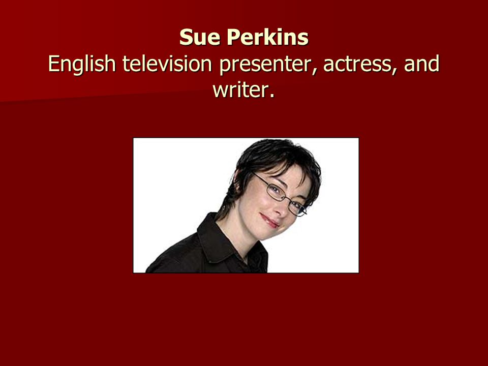 Sue Perkins English television presenter, actress, and writer.