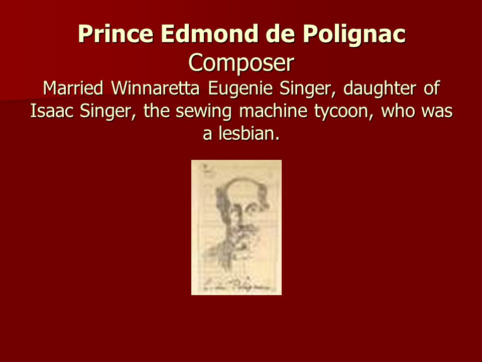 Prince Edmond de Polignac Composer Married Winnaretta Eugenie Singer, daughter of Isaac Singer, the sewing machine tycoon, who was a lesbian.