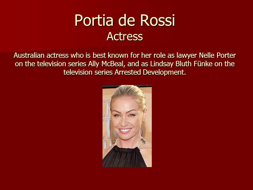 Portia de Rossi Actress Australian actress who is best known for her role as lawyer Nelle Porter on the television series Ally McBeal, and as Lindsay Bluth Fünke on the television series Arrested Development.