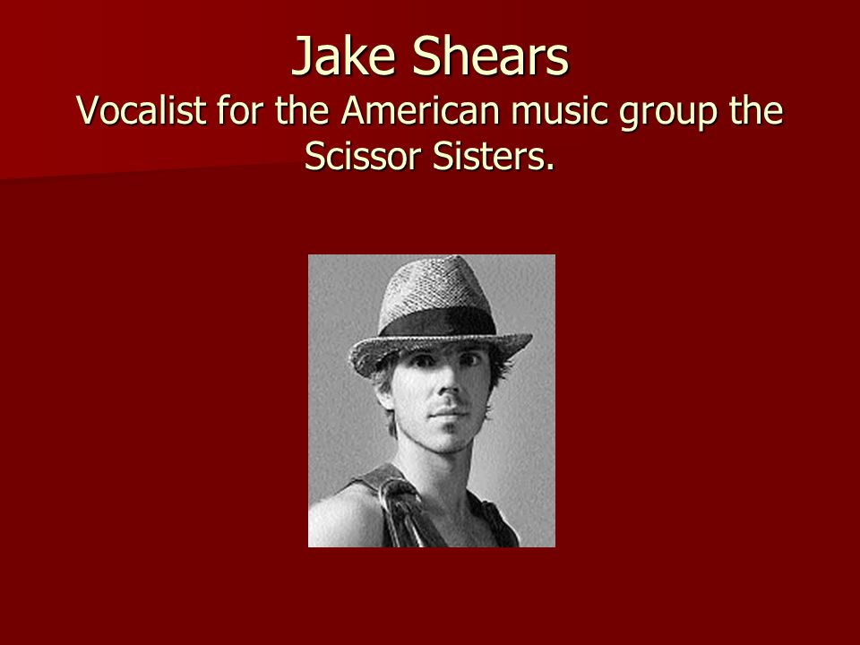 Jake Shears Vocalist for the American music group the Scissor Sisters.