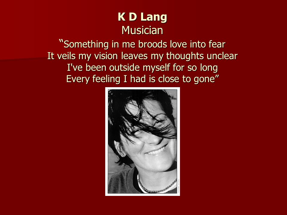 K D Lang Musician Something in me broods love into fear It veils my vision leaves my thoughts unclear I ve been outside myself for so long Every feeling I had is close to gone