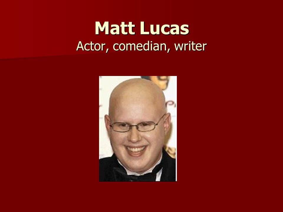 Matt Lucas Actor, comedian, writer