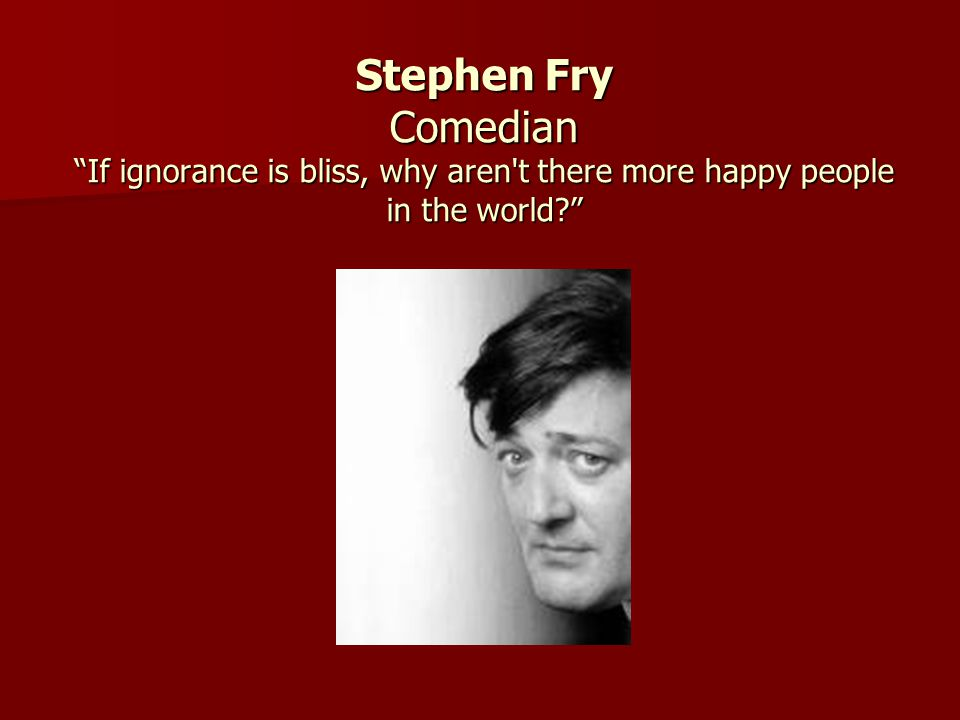 Stephen Fry Comedian If ignorance is bliss, why aren t there more happy people in the world