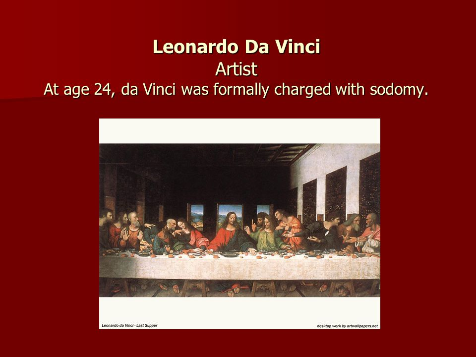 Leonardo Da Vinci Artist At age 24, da Vinci was formally charged with sodomy.