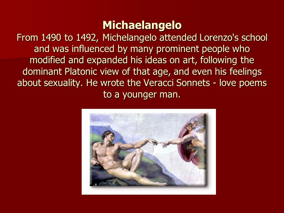 Michaelangelo From 1490 to 1492, Michelangelo attended Lorenzo s school and was influenced by many prominent people who modified and expanded his ideas on art, following the dominant Platonic view of that age, and even his feelings about sexuality.