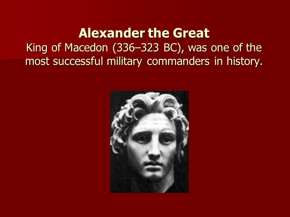 Alexander the Great King of Macedon (336–323 BC), was one of the most successful military commanders in history.