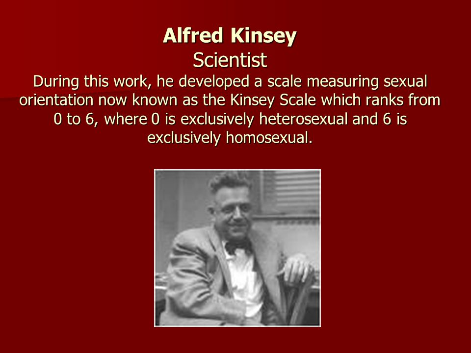 Alfred Kinsey Scientist During this work, he developed a scale measuring sexual orientation now known as the Kinsey Scale which ranks from 0 to 6, where 0 is exclusively heterosexual and 6 is exclusively homosexual.