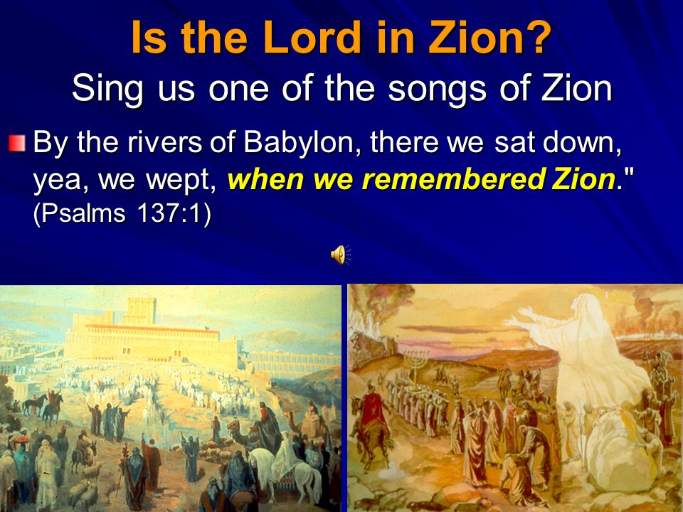 Is the Lord in Zion Sing us one of the songs of Zion