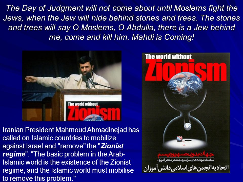The Day of Judgment will not come about until Moslems fight the Jews, when the Jew will hide behind stones and trees. The stones and trees will say O Moslems, O Abdulla, there is a Jew behind me, come and kill him. Mahdi is Coming!