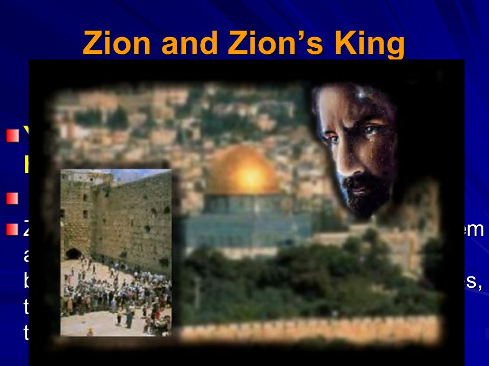 Zion and Zion's King Yet have I set my king upon my holy hill of Zion.