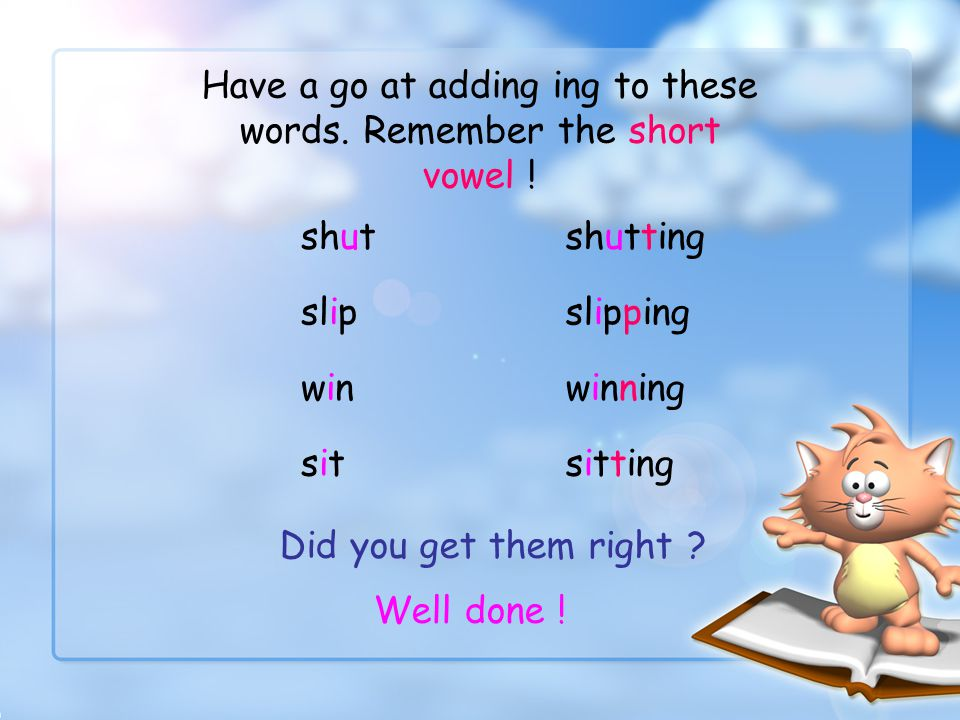 Have a go at adding ing to these words. Remember the short vowel !