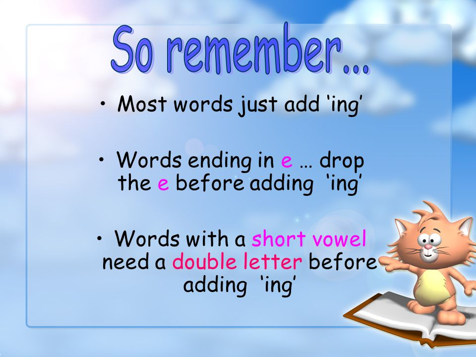 So remember... Most words just add 'ing'
