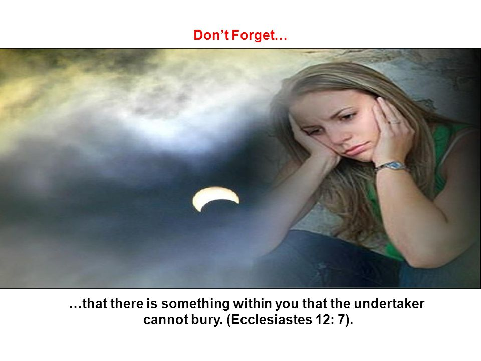 Don't Forget… …that there is something within you that the undertaker cannot bury.