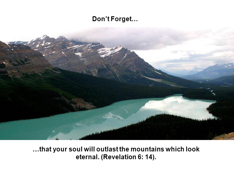 Don't Forget… …that your soul will outlast the mountains which look eternal. (Revelation 6: 14).