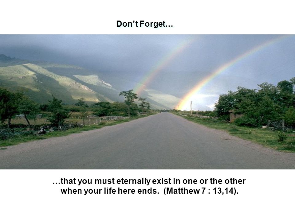 Don't Forget… …that you must eternally exist in one or the other when your life here ends.