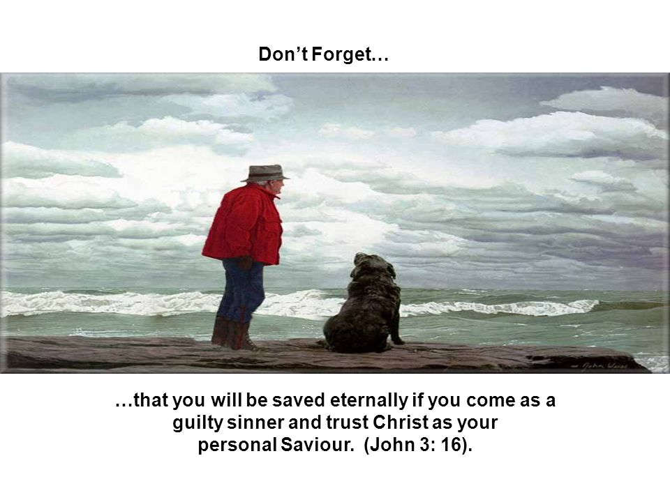 Don't Forget… …that you will be saved eternally if you come as a guilty sinner and trust Christ as your personal Saviour.