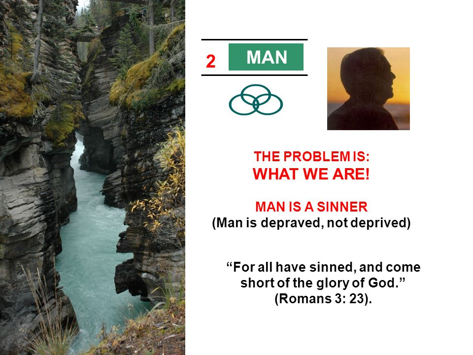 MAN 2. THE PROBLEM IS: WHAT WE ARE! MAN IS A SINNER (Man is depraved, not deprived)