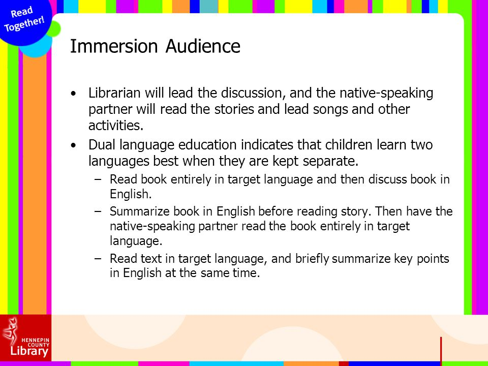 Immersion Audience Librarian will lead the discussion, and the native-speaking partner will read the stories and lead songs and other activities.