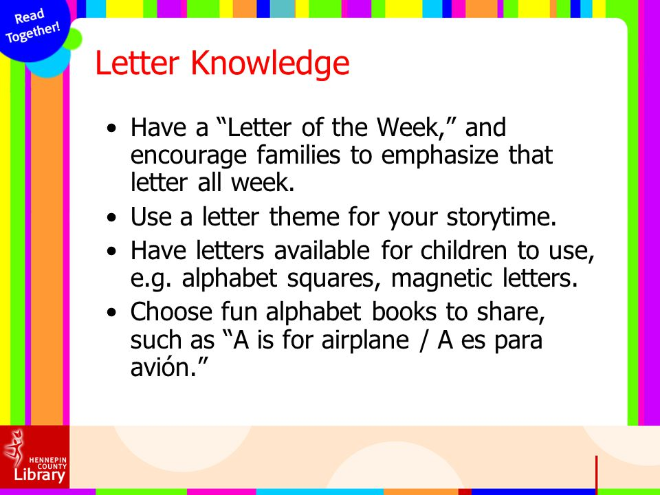 Letter Knowledge Have a Letter of the Week, and encourage families to emphasize that letter all week.