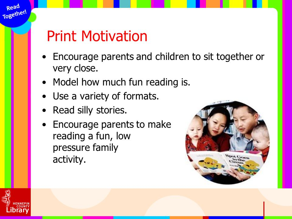 Print Motivation Encourage parents and children to sit together or very close. Model how much fun reading is.