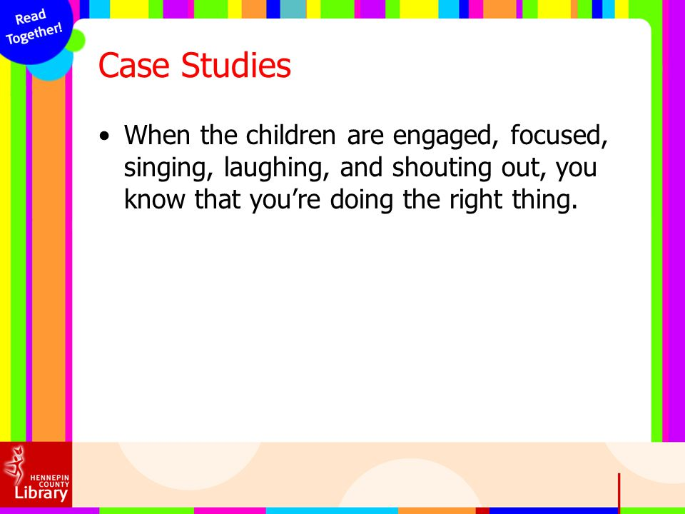 Case Studies When the children are engaged, focused, singing, laughing, and shouting out, you know that you're doing the right thing.
