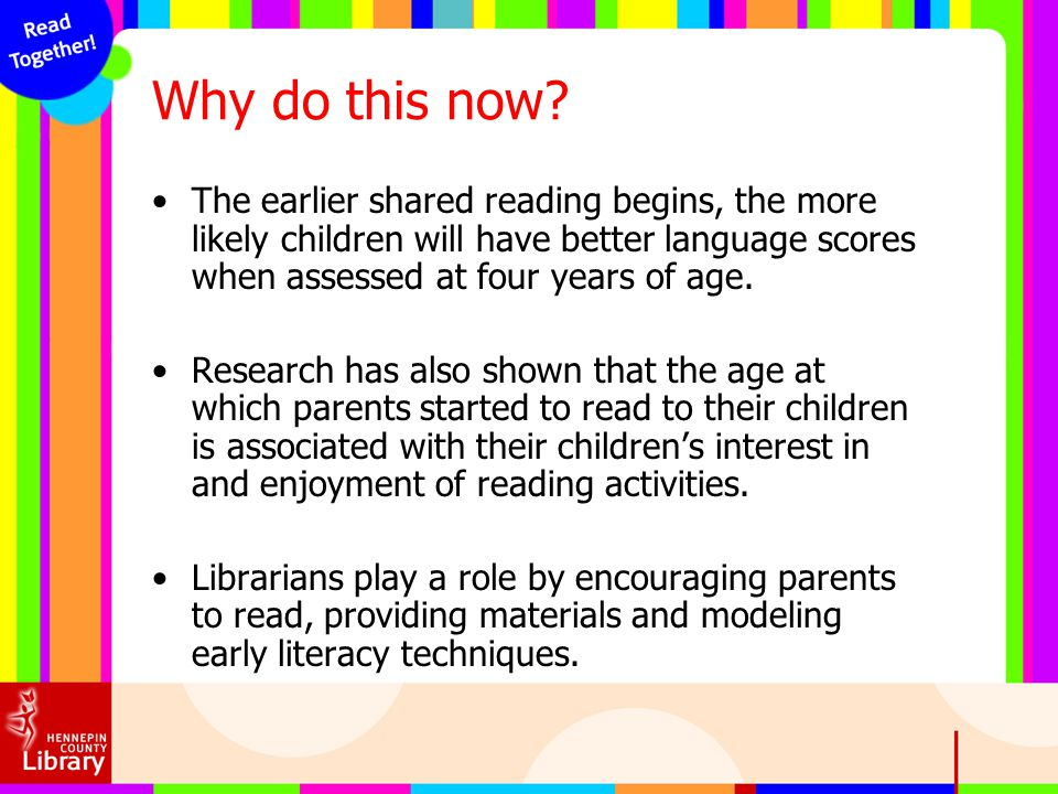 Why do this now The earlier shared reading begins, the more likely children will have better language scores when assessed at four years of age.