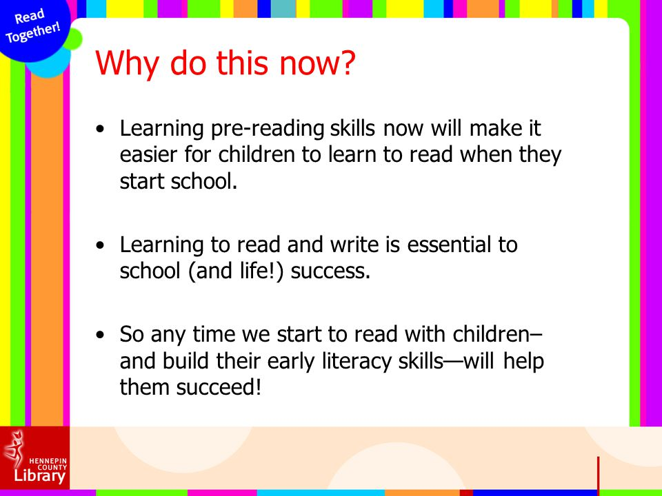 Why do this now Learning pre-reading skills now will make it easier for children to learn to read when they start school.