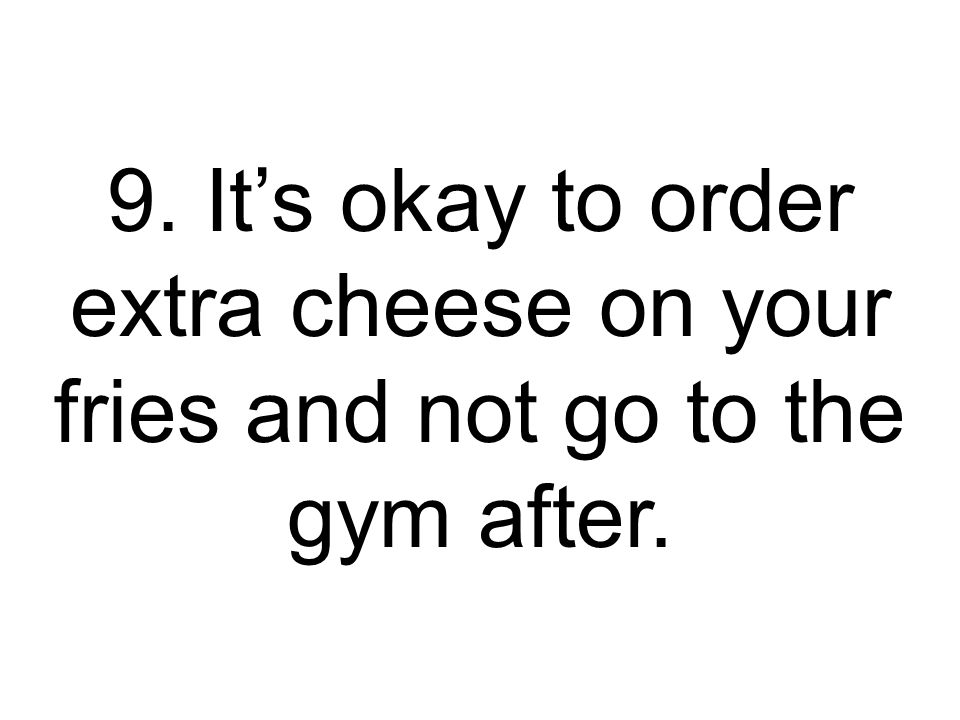 9. It's okay to order extra cheese on your fries and not go to the gym after.