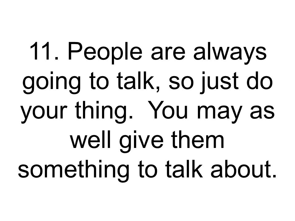 11. People are always going to talk, so just do your thing