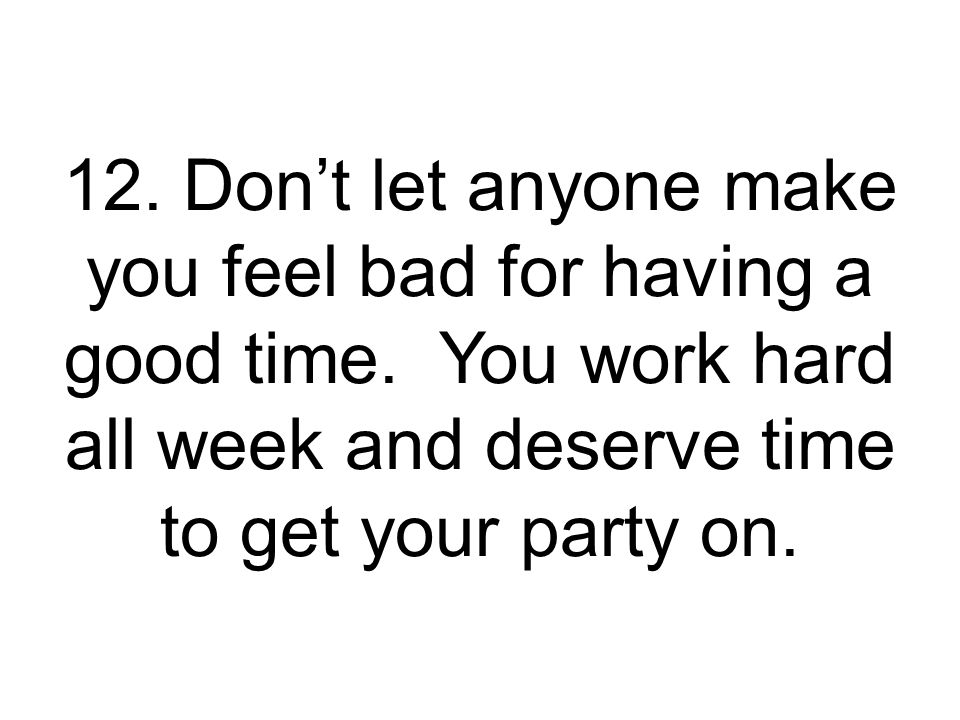 12. Don't let anyone make you feel bad for having a good time