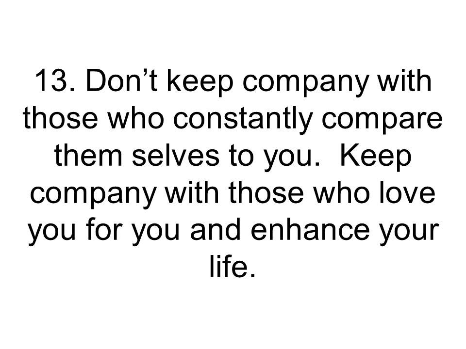 13. Don't keep company with those who constantly compare them selves to you.