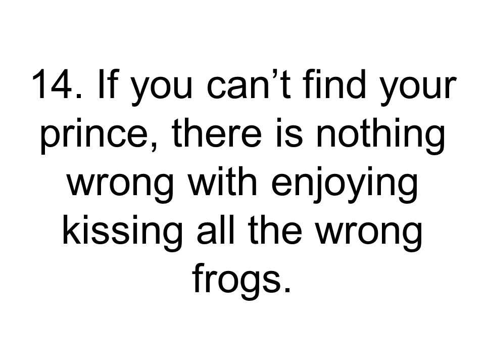 14. If you can't find your prince, there is nothing wrong with enjoying kissing all the wrong frogs.