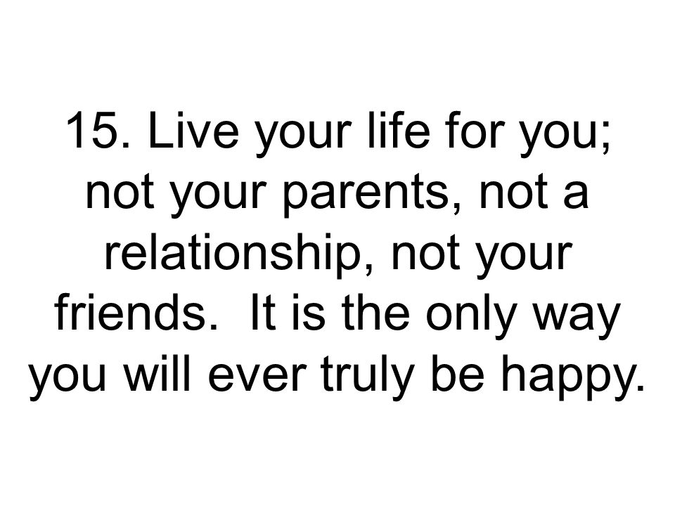 15. Live your life for you; not your parents, not a relationship, not your friends.