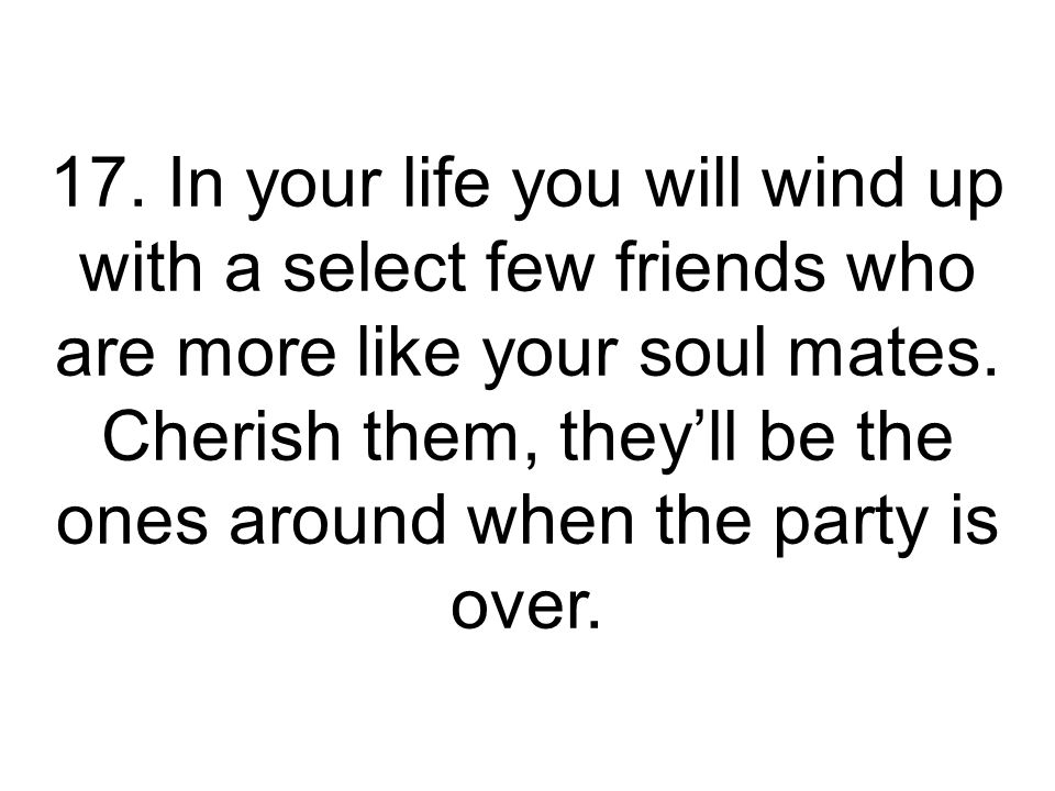 17. In your life you will wind up with a select few friends who are more like your soul mates.