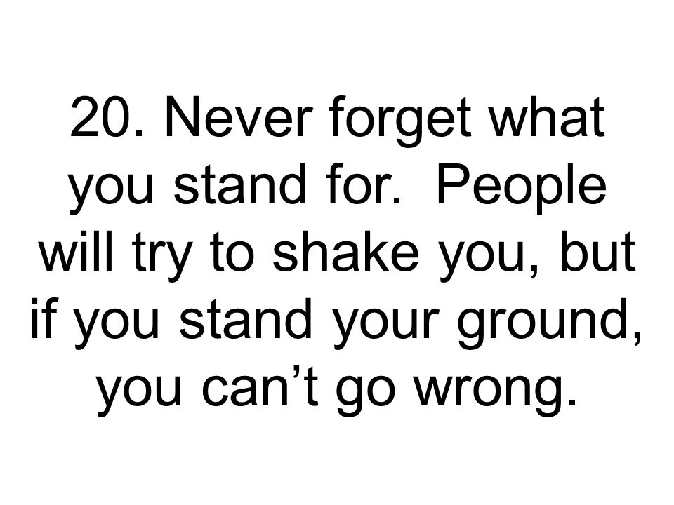 20. Never forget what you stand for