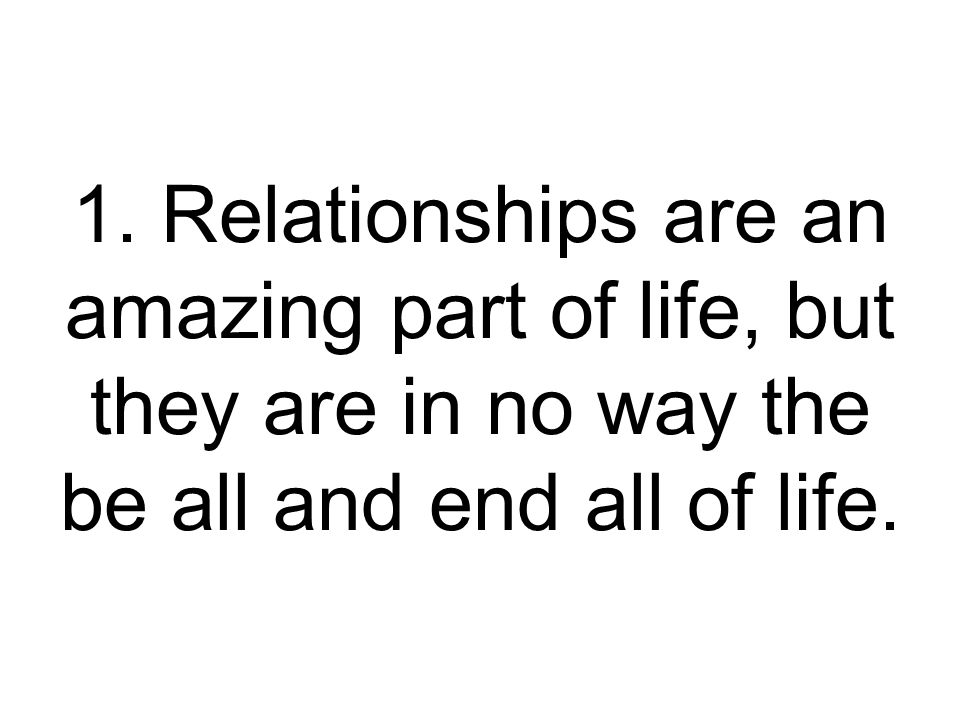 1. Relationships are an amazing part of life, but they are in no way the be all and end all of life.