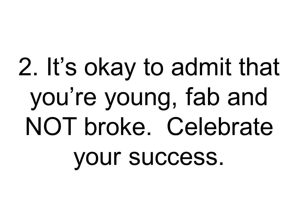 2. It's okay to admit that you're young, fab and NOT broke