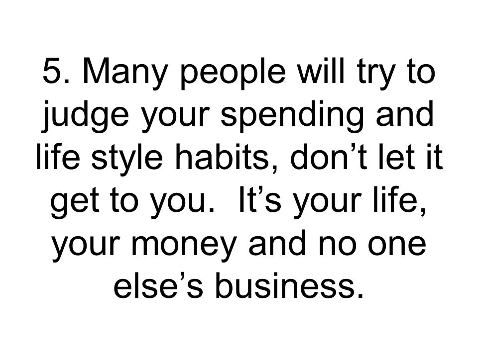 5. Many people will try to judge your spending and life style habits, don't let it get to you.
