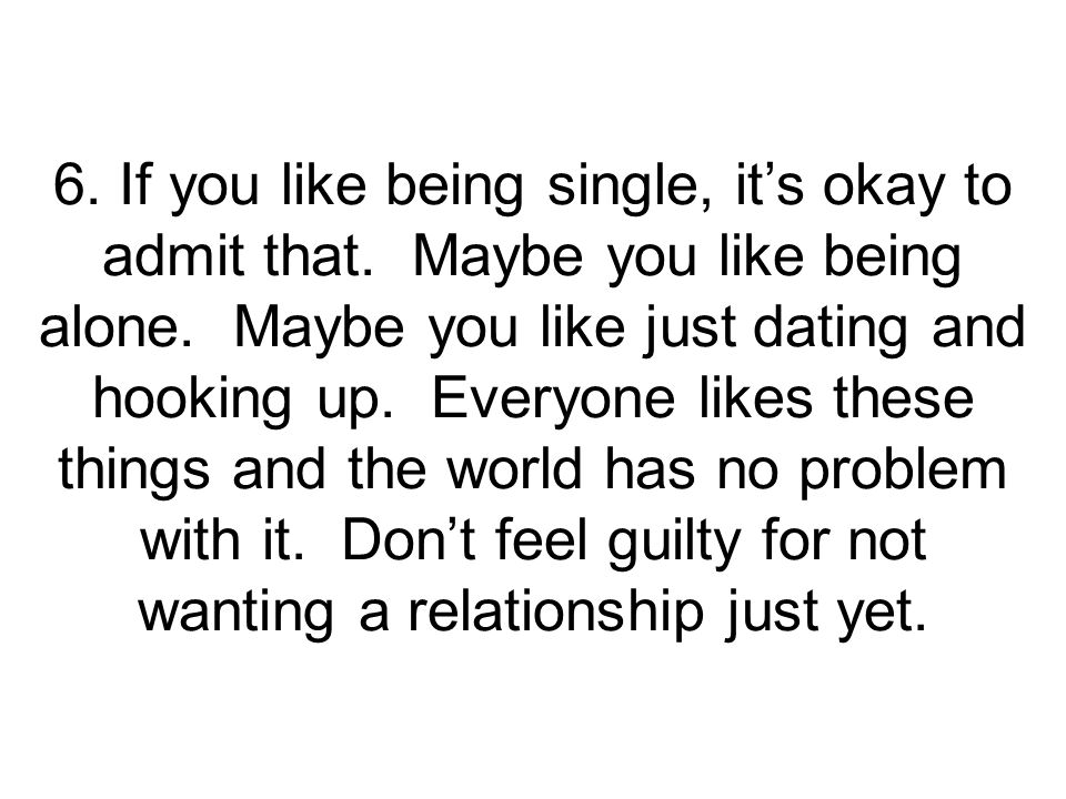 6. If you like being single, it's okay to admit that