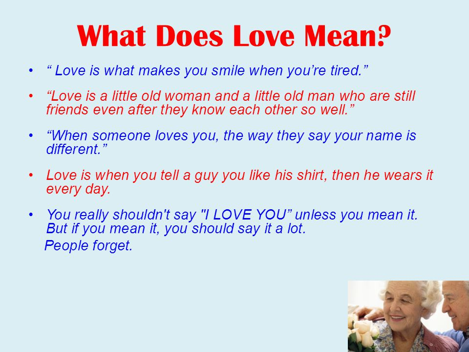 What Does Love Mean Love is what makes you smile when you're tired.