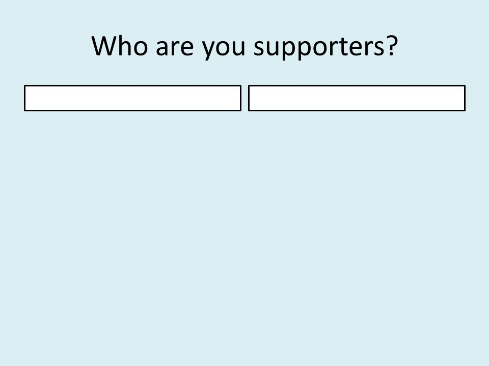 Who are you supporters