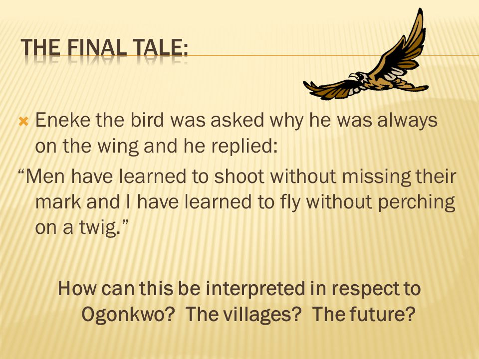 The final tale: Eneke the bird was asked why he was always on the wing and he replied: