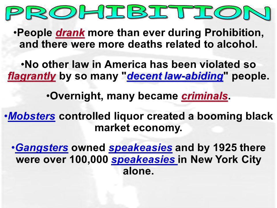 PROHIBITION People drank more than ever during Prohibition, and there were more deaths related to alcohol.