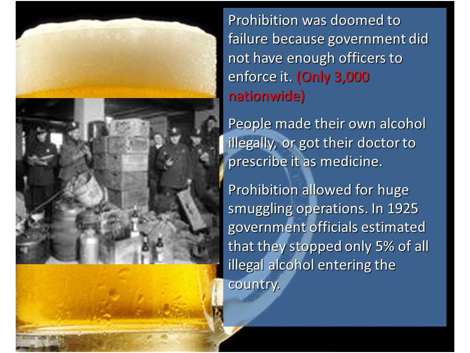 Prohibition was doomed to failure because government did not have enough officers to enforce it. (Only 3,000 nationwide)